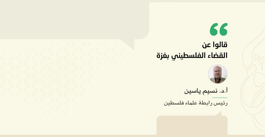 قالوا عن القضاء الفلسطيني بغزة أ.د. نسيم ياسين